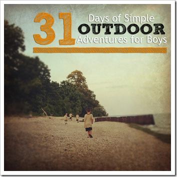 best of 2012 31 days of simple outdoor adventures for boys