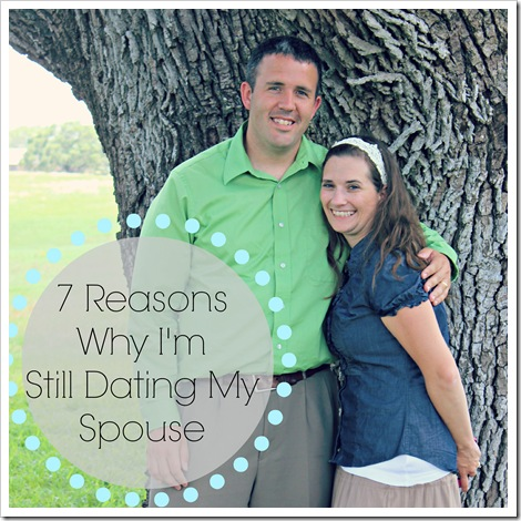 7 Reasons Why I'm Still Dating My Spouse