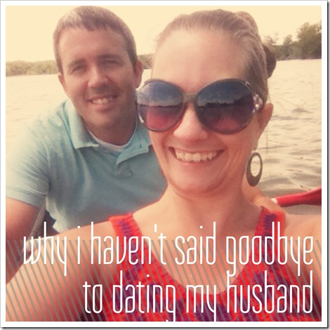 why I haven't said goodbye to dating my husband